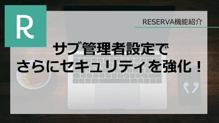 サブ管理者設定でさらにセキュリティを強化!【RESERVA機能紹介】