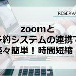 Zoomと予約システムの連携で楽々簡単!時間短縮!【RESERVA機能紹介】