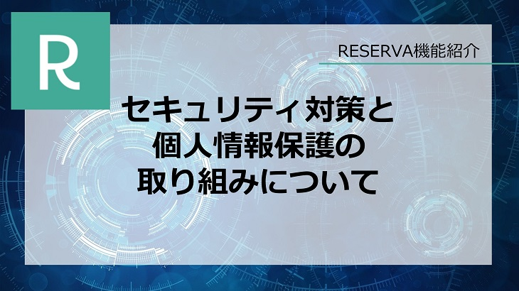 RESERVA予約システムのセキュリティ対策・個人情報保護への取り組みについて