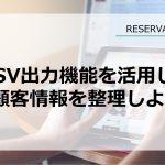 CSV出力機能を活用して顧客情報を整理しよう【RESERVA機能紹介】